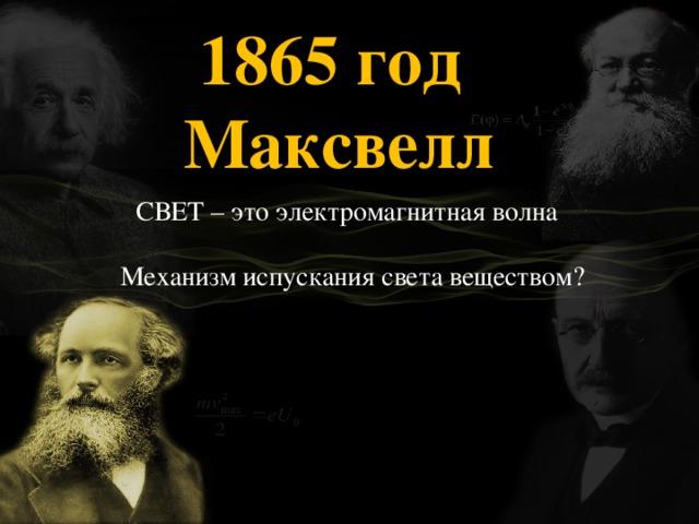 1865 год Максвелл  СВЕТ – это электромагнитная волна  Механизм испускания света веществом?