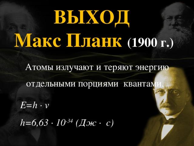 ВЫХОД Макс Планк (1900 г.)  Атомы излучают и теряют энергию отдельными порциями квантами.  E=h ∙ v h=6,63 ∙ 10 -34 (Дж ∙ с)