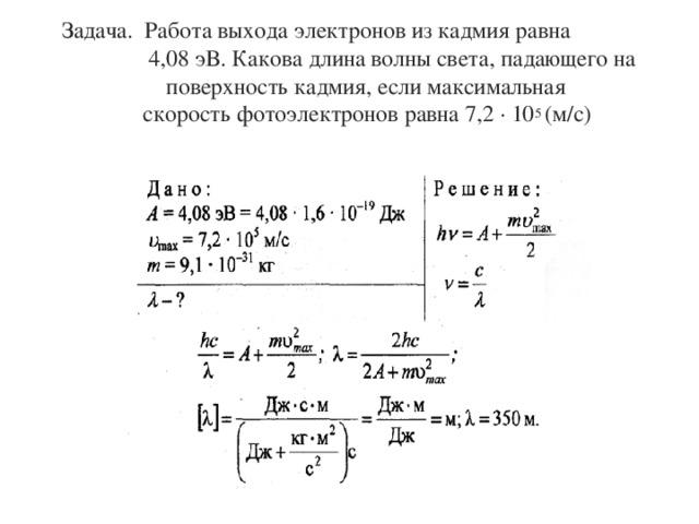 Задача. Работа выхода электронов из кадмия равна  4,08 эВ. Какова длина волны света, падающего на поверхность кадмия, если максимальная скорость фотоэлектронов равна 7,2 ∙ 10 5 (м/с)