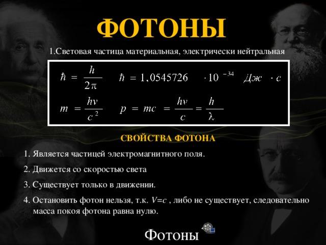 ФОТОНЫ   1.Световая частица материальная, электрически нейтральная СВОЙСТВА ФОТОНА 1. Является частицей электромагнитного поля. 2. Движется со скоростью света 3. Существует только в движении. 4. Остановить фотон нельзя, т.к. V=c , либо не существует, следовательно масса покоя фотона равна нулю. Фотоны