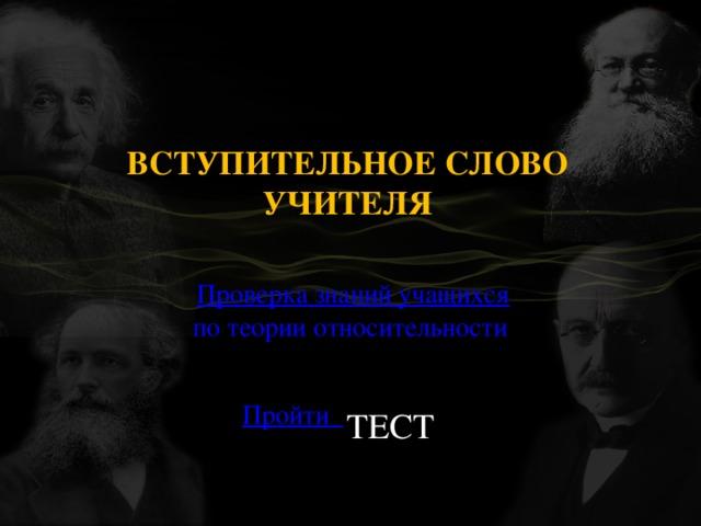 ВСТУПИТЕЛЬНОЕ СЛОВО УЧИТЕЛЯ  Проверка знаний учащихся по теории относительности  Пройти    ТЕСТ