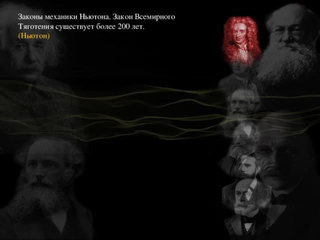 Законы механики Ньютона. Закон Всемирного Тяготения существует более 200 лет. (Ньютон)