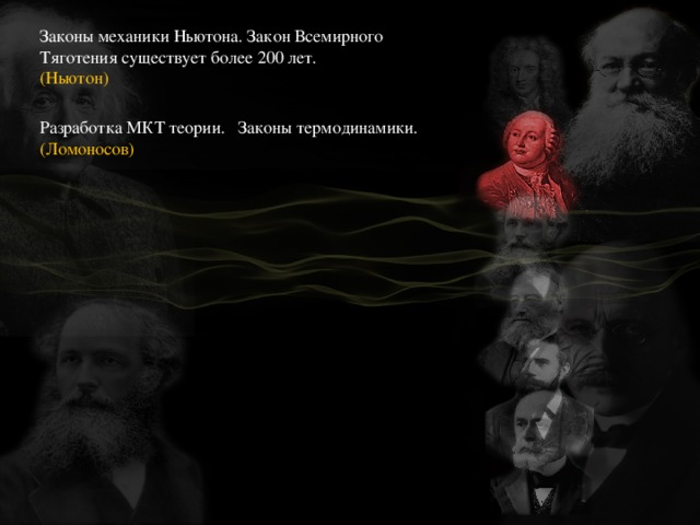 Законы механики Ньютона. Закон Всемирного Тяготения существует более 200 лет. Разработка МКТ теории. Законы термодинамики. (Ломоносов) (Ньютон)