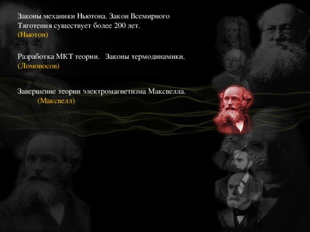 Законы механики Ньютона. Закон Всемирного Тяготения существует более 200 лет. Разработка МКТ теории. Законы термодинамики. (Ломоносов) (Ньютон) Завершение теории электромагнетизма Максвелла. (Максвелл)