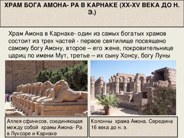 ХРАМ БОГА АМОНА- РА В КАРНАКЕ (XX-XV ВЕКА ДО Н. Э.)  Храм Амона в Карнаке- один из самых богатых храмов состоит из трех частей - первое святилище посвящено самому богу Амону, второе – его жене, покровительнице цариц по имени Мут, третье – их сыну Хонсу, богу Луны Аллея сфинксов, соединяющая между собой храмы Амона- Ра в Луксоре и Карнаке Колонны храма Амона. Середина 16 века до н. э.