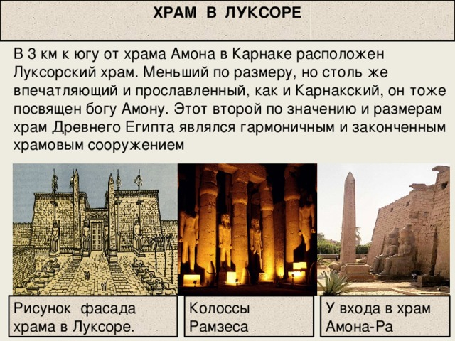 ХРАМ В ЛУКСОРЕ В 3 км к югу от храма Амона в Карнаке расположен Луксорский храм. Меньший по размеру, но столь же впечатляющий и прославленный, как и Карнакский, он тоже посвящен богу Амону. Этот второй по значению и размерам храм Древнего Египта являлся гармоничным и законченным храмовым сооружением Рисунок фасада храма в Луксоре. У входа в храм Амона-Ра Колоссы Рамзеса
