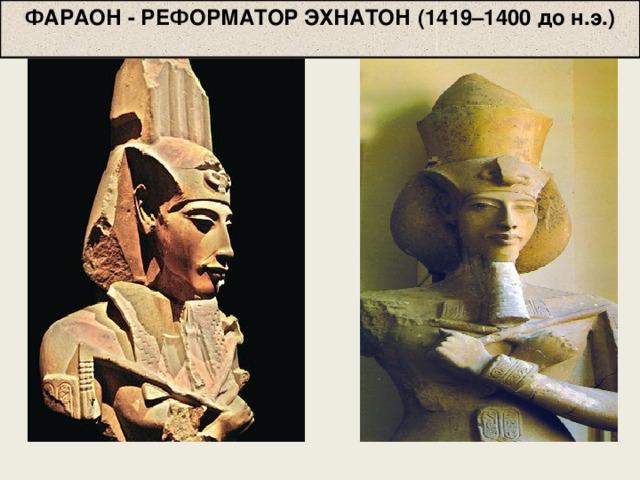 ФАРАОН - РЕФОРМАТОР ЭХНАТОН  (1419–1400 до н.э.)