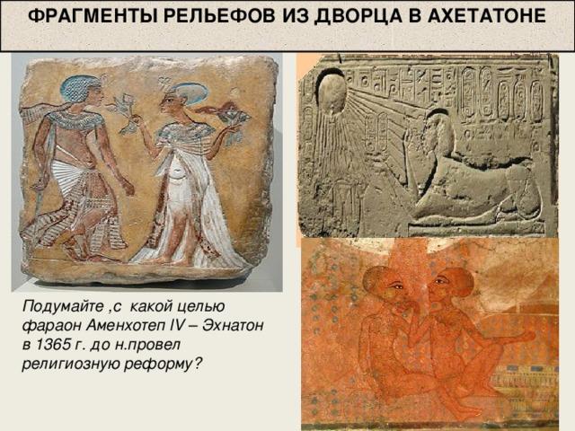ФРАГМЕНТЫ РЕЛЬЕФОВ ИЗ ДВОРЦА В АХЕТАТОНЕ Подумайте ,с какой целью фараон Аменхотеп lV – Эхнатон в 1365 г. до н.провел религиозную реформу?