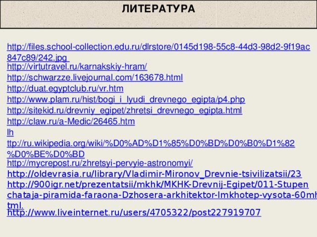 ЛИТЕРАТУРА http://files.school-collection.edu.ru/dlrstore/0145d198-55c8-44d3-98d2-9f19ac847c89/242.jpg http://virtutravel.ru/karnakskiy-hram/ http://schwarzze.livejournal.com/163678.html http://duat.egyptclub.ru/vr.htm  http://www.plam.ru/hist/bogi_i_lyudi_drevnego_egipta/p4.php http://sitekid.ru/drevniy_egipet/zhretsi_drevnego_egipta.html http://claw.ru/a- М edic /26465.htm lh ttp://ru.wikipedia.org/wiki/%D0%AD%D1%85%D0%BD%D0%B0%D1%82%D0%BE%D0%BD http://mycrepost.ru/zhretsyi-pervyie-astronomyi/ http://oldevrasia.ru/library/Vladimir-Mironov_Drevnie-tsivilizatsii/23 http://900igr.net/prezentatsii/mkhk/MKHK-Drevnij-Egipet/011-Stupenchataja-piramida-faraona-Dzhosera-arkhitektor-Imkhotep-vysota-60mhtml. http://www.liveinternet.ru/users/4705322/post227919707