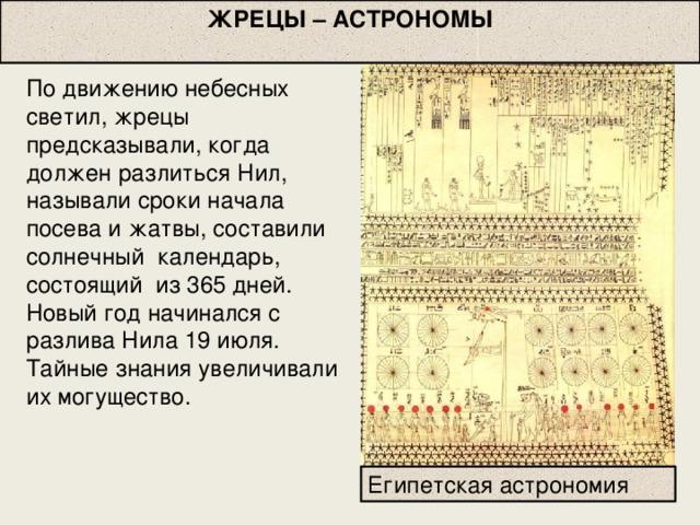ЖРЕЦЫ – АСТРОНОМЫ  По движению небесных светил, жрецы предсказывали, когда должен разлиться Нил, называли сроки начала посева и жатвы, составили  солнечный календарь, состоящий из 365 дней. Новый год начинался с разлива Нила 19 июля.  Тайные знания увеличивали их могущество. Египетская астрономия