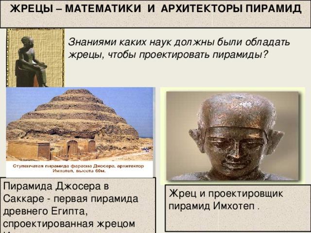 ЖРЕЦЫ – МАТЕМАТИКИ И АРХИТЕКТОРЫ ПИРАМИД Знаниями каких наук должны были обладать жрецы, чтобы проектировать пирамиды? Пирамида Джосера в Саккаре - первая пирамида древнего Египта, спроектированная жрецом Имхотепом Жрец и проектировщик пирамид Имхотеп .