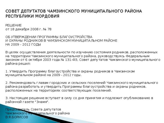 СОВЕТ ДЕПУТАТОВ ЧАМЗИНСКОГО МУНИЦИПАЛЬНОГО РАЙОНА РЕСПУБЛИКИ МОРДОВИЯ  РЕШЕНИЕ от 18 декабря 2008 г. № 78  ОБ УТВЕРЖДЕНИИ ПРОГРАММЫ БЛАГОУСТРОЙСТВА И ОХРАНЫ РОДНИКОВ В ЧАМЗИНСКОМ МУНИЦИПАЛЬНОМ РАЙОНЕ НА 2009 - 2012 ГОДЫ  В целях осуществления деятельности по изучению состояния родников, расположенных на территории Чамзинского муниципального района, руководствуясь Федеральным законом от 6 октября 2003 года № 131-ФЗ, Совет депутатов Чамзинского муниципального района решил:  1. Утвердить Программу благоустройства и охраны родников в Чамзинском муниципальном районе на 2009 - 2012 годы.  2. Рекомендовать главам городских и сельских поселений Чамзинского муниципального района разработать и утвердить Программы благоустройства и охраны родников, расположенных на территориях соответствующих поселений.  3. Настоящее решение вступает в силу со дня принятия и подлежит опубликованию в районной газете