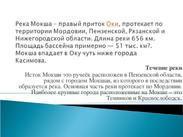 Течение реки Исток Мокши это ручеёк расположен в Пензенской области, рядом с городом Мокшан, из которого в последствии образуется река. Основная часть реки протекает по Мордовии. Наиболее крупные города расположенные на Мокше – это Темников и Краснослободск.