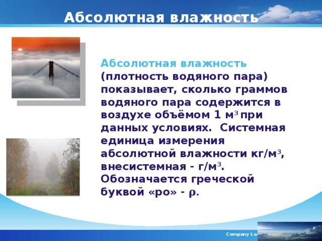 Абсолютная влажность Абсолютная влажность ( плотность водяного пара) показывает, сколько граммов водяного пара содержится в воздухе объёмом 1 м 3 при данных условиях. Системная единица измерения абсолютной влажности кг/м 3 , внесистемная - г/м 3 . Обозначается греческой буквой «ро» - ρ. Company Logo
