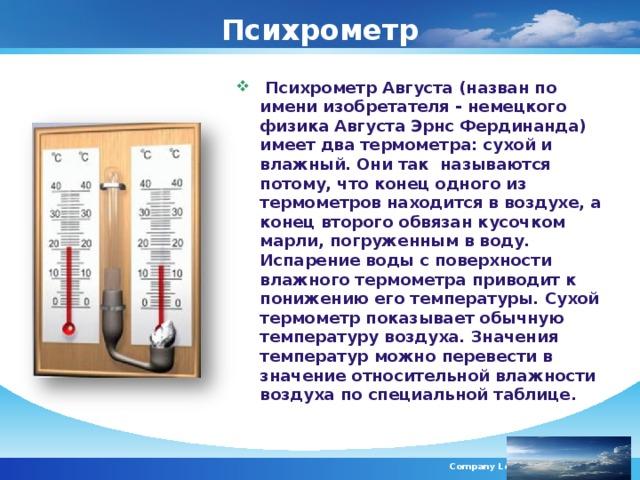 Психрометр  Психрометр Августа (назван по имени изобретателя - немецкого физика Августа Эрнс Фердинанда) имеет два термометра: сухой и влажный. Они так называются потому, что конец одного из термометров находится в воздухе, а конец второго обвязан кусочком марли, погруженным в воду. Испарение воды с поверхности влажного термометра приводит к понижению его температуры. Сухой термометр показывает обычную температуру воздуха. Значения температур можно перевести в значение относительной влажности воздуха по специальной таблице.  Company Logo
