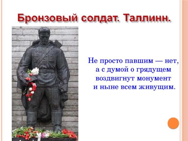 Не просто павшим — нет,  а с думой о грядущем  воздвигнут монумент  и ныне всем живущим.