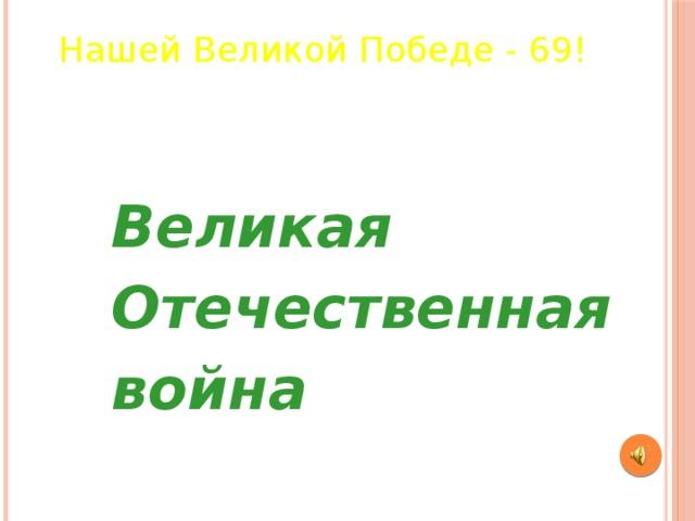 Нашей Великой Победе - 69! Великая Отечественная война