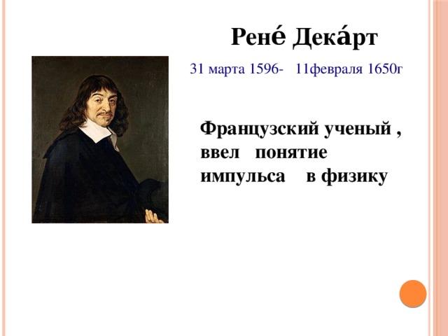 Рене́ Дека́рт 31 марта 1596- 11февраля 1650г Французский ученый , ввел понятие импульса в физику