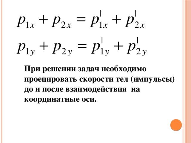 При решении задач необходимо проецировать скорости тел (импульсы) до и после взаимодействия на координатные оси.