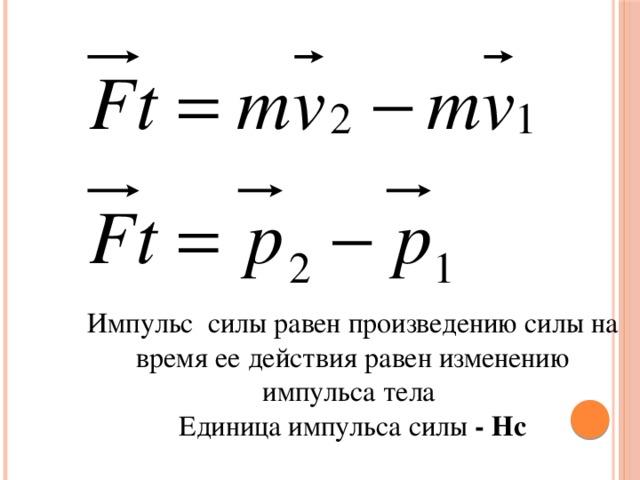 Импульс силы равен произведению силы на время ее действия равен изменению импульса тела Единица импульса силы - Нс