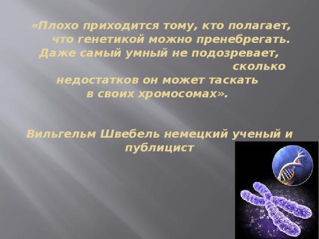 «Плохо приходится тому, кто полагает,  что генетикой можно пренебрегать.   Даже самый умный не подозревает, сколько недостатков он может таскать  в своих хромосомах».    Вильгельм Швебель немецкий ученый и публицист