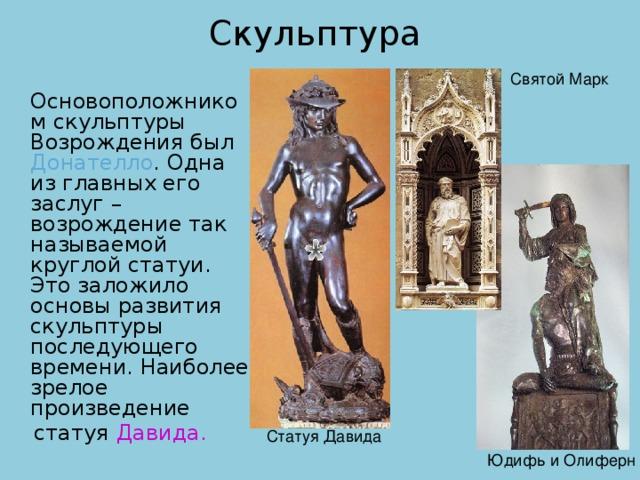Скульптура  Основоположником скульптуры Возрождения был Донателло . Одна из главных его заслуг – возрождение так называемой круглой статуи. Это заложило основы развития скульптуры последующего времени. Наиболее зрелое произведение  статуя Давида.  Святой Марк  Статуя Давида Юдифь и Олиферн