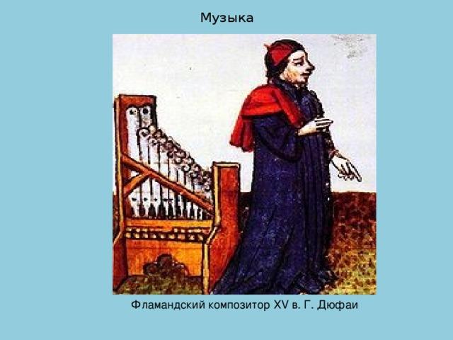 Музыка   Фламандский композитор XV в. Г. Дюфаи