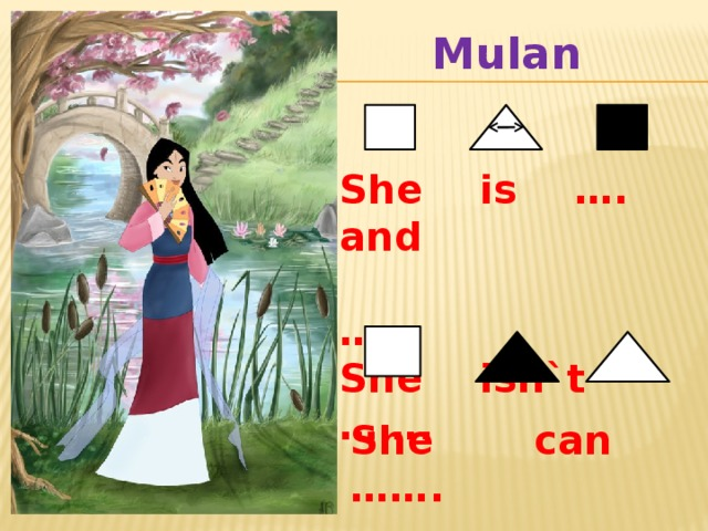 She can ……. Mulan  She is …. and …… She isn`t …….