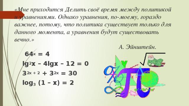 «Мне приходится Делить своё время между политикой и уравнениями. Однако уравнения, по-моему, гораздо важнее, потому, что политика существует только для данного момента, а уравнения будут существовать вечно.»  А. Эйнштейн.  64 х = 4 lg 2 x – 4lgx – 12 = 0 3 2х + 2 + 3 2х = 30 log 3 (1 – x) = 2