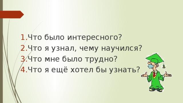 Что было интересного? Что я узнал, чему научился? Что мне было трудно? Что я ещё хотел бы узнать?