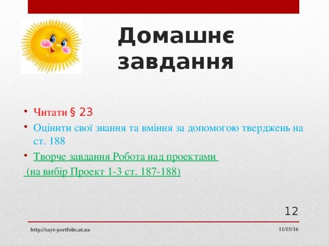Домашнє завдання Читати § 23 Оцінити свої знання та вміння за допомогою тверджень на ст. 188 Творче завдання Робота над проектами  (на вибір Проект 1-3 ст. 187-188)  11/15/16 http://sayt-portfolio.at.ua