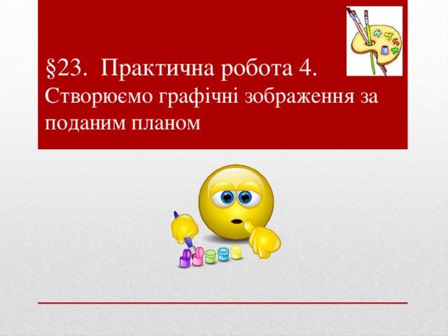 §23. Практична робота 4.  Створюємо графічні зображення за поданим планом