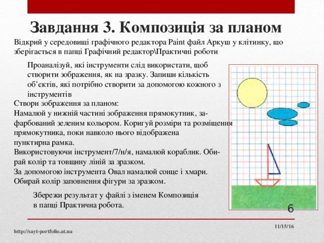 Завдання 3. Композиція за планом Відкрий у середовищі графічного редактора Paint файл Аркуш у клітинку, що зберігається в папці Графічний редактор\Практичні роботи Проаналізуй, які інструменти слід використати, щоб створити зображення, як на зразку. Запиши кількість об'єктів, які потрібно створити за допомогою кожного з інструментів Створи зображення за планом: Намалюй у нижній частині зображення прямокутник, за фарбований зеленим кольором. Коригуй розміри та розміщення прямокутника, поки навколо нього відображена пунктирна рамка. Використовуючи інструмент/7/н/я, намалюй кораблик. Оби рай колір та товщину ліній за зразком. За допомогою інструмента Овал намалюй сонце і хмари. Обирай колір заповнення фігури за зразком. Збережи результат у файлі з іменем Композиція в папці Практична робота.  11/15/16 http://sayt-portfolio.at.ua