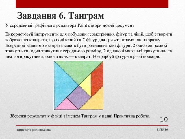 Завдання 6. Танграм У середовищі графічного редактора Paint створи новий документ Використовуй інструменти для побудови геометричних фігур та ліній, щоб створити зображення квадрата, що поділений на 7 фігур для гри «танграм», як на зразку. Всередині великого квадрата мають бути розміщені такі фігури: 2 однакові великі трикутники, один трикутник середнього розміру, 2 однакові маленькі трикутники та два чотирикутники, один з яких — квадрат. Розфарбуй фігури в різні кольори. Збережи результат у файлі з іменем Танграм у папці Практична робота.  11/15/16 http://sayt-portfolio.at.ua