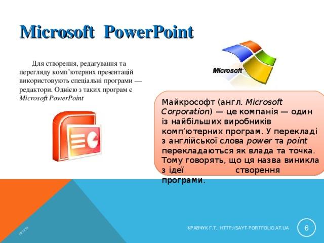 15/11/16 Microsoft РowerРoint Для створення, редагування та перегляду комп'ютерних презентацій використовують спеціальні програми — редактори. Однією з таких програм є Microsoft PowerPoint Майкрософт (англ. Microsoft Corporation ) — це компанія — один із найбільших виробників комп'ютерних програм. У перекладі з англійської слова power та point перекладаються як влада та точка. Тому говорять, що ця назва виникла з ідеї створення програми.  КРАВЧУК Г.Т., HTTP://SAYT-PORTFOLIO.AT.UA