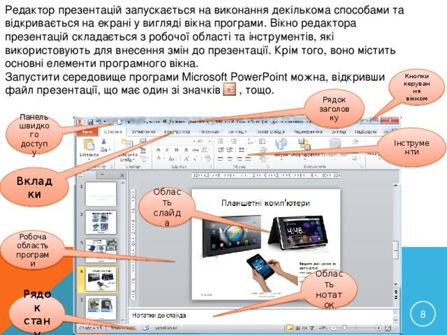 Редактор презентацій запускається на виконання декількома способами та відкривається на екрані у вигляді вікна програми. Вікно редактора презентацій складається з робочої області та інструментів, які використовують для внесення змін до презентації. Крім того, воно містить основні елементи програмного вікна. Запустити середовище програми Microsoft PowerPoint можна, відкривши файл презентації, що має один зі значків , тощо. 15/11/16 Кнопки керування вікном Рядок заголовку Панель швидкого доступу Інструменти Вкладки Область слайда Робоча область програми Область нотаток Рядок стану  КРАВЧУК Г.Т., HTTP://SAYT-PORTFOLIO.AT.UA
