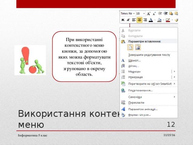 При використанні контекстного меню кнопки, за допомогою яких можна форматувати текстові об'єкти, згруповано в окрему область. Використання контекстного меню 11 11/15/16 Інформатика 5 клас
