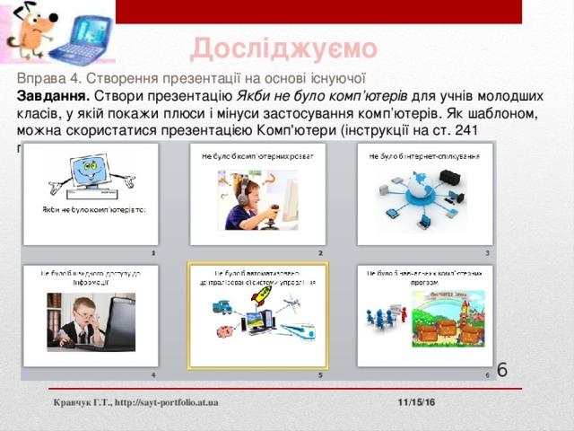 Досліджуємо Вправа 4. Створення презентації на основі існуючої Завдання. Створи презентацію Якби не було комп'ютерів для учнів молодших класів, у якій покажи плюси і мінуси застосування комп'ютерів. Як шаблоном, можна скористатися презентацією Комп'ютери (інструкції на ст. 241 підручника). 11 11/15/16 Кравчук Г.Т., http://sayt-portfolio.at.ua