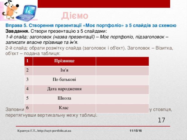Діємо Вправа 5. Створення презентації «Моє портфоліо» з 5 слайдів за схемою Завдання. Створи презентацію з 5 слайдами: 1-й слайд: заголовок (назва презентації) – Моє портфоліо, підзаголовок – записати власне прізвище та ім'я. 2-й слайд: обрати розмітку слайда (заголовок і об'єкт). Заголовок – Візитка, об'єкт – подана таблиця: Заповнити таблицю власними даними. За потреби змінити ширину стовпця, перетягнувши вертикальну межу таблиці. 1 Прізвище 2 Ім'я 3 По батькові 4 Дата народження 5 Школа 6 Клас 11 11/15/16 Кравчук Г.Т., http://sayt-portfolio.at.ua
