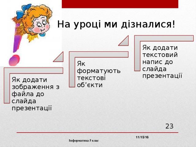 На уроці ми дізналися! Як додати текстовий напис до слайда презентації Як форматують текстові об'єкти Як додати зображення з файла до слайда презентації  11/15/16 Інформатика 5 клас