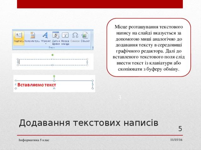 Місце розташування текстового напису на слайді вказується за допомогою миші аналогічно до додавання тексту в середовищі графічного редактора. Далі до вставленого текстового поля слід ввести текст із клавіатури або скопіювати з буферу обміну. 2 3 Додавання текстових написів 3 11/15/16 Інформатика 5 клас