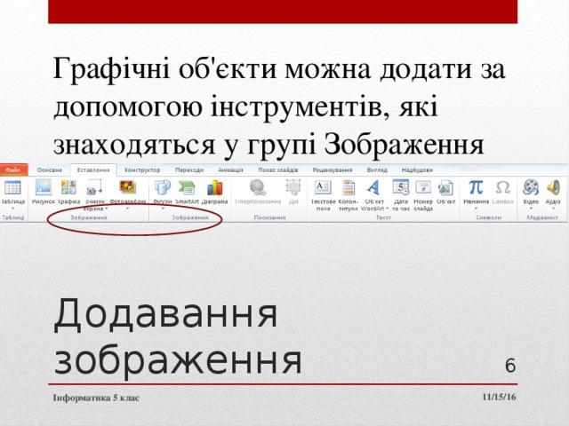 Графічні об'єкти можна додати за допомогою інструментів, які знаходяться у групі Зображення Додавання зображення 3 11/15/16 Інформатика 5 клас