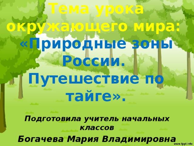 Тема урока окружающего мира:  «Природные зоны России.  Путешествие по тайге».   Подготовила учитель начальных классов Богачева Мария Владимировна