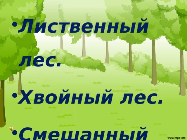 Лиственный лес. Хвойный лес. Смешанный лес.