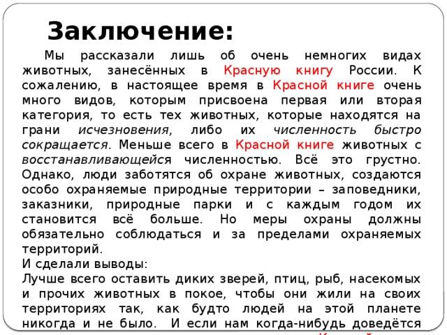 Заключение:  Мы рассказали лишь об очень немногих видах животных, занесённых в Красную книгу России. К сожалению, в настоящее время в Красной книге очень много видов, которым присвоена первая или вторая категория, то есть тех животных, которые находятся на грани исчезновения , либо их численность быстро сокращается . Меньше всего в Красной книге животных с восстанавливающейс я численностью. Всё это грустно. Однако, люди заботятся об охране животных, создаются особо охраняемые природные территории – заповедники, заказники, природные парки и с каждым годом их становится всё больше. Но меры охраны должны обязательно соблюдаться и за пределами охраняемых территорий. И сделали выводы: Лучше всего оставить диких зверей, птиц, рыб, насекомых и прочих животных в покое, чтобы они жили на своих территориях так, как будто людей на этой планете никогда и не было. И если нам когда-нибудь доведётся встретиться в природе с животным из Красной книги России, постараемся его не беспокоить.