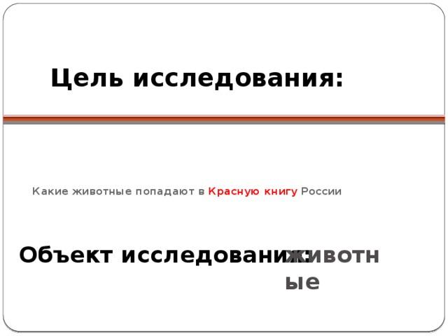 Цель исследования:     Какие животные попадают в Красную книгу России   Объект исследования: животные