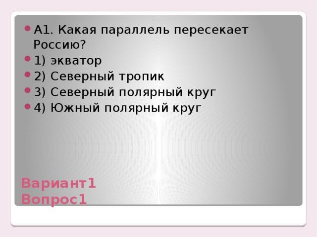 А1. Какая параллель пересекает Россию? 1) экватор 2) Северный тропик 3) Северный полярный круг 4) Южный полярный круг