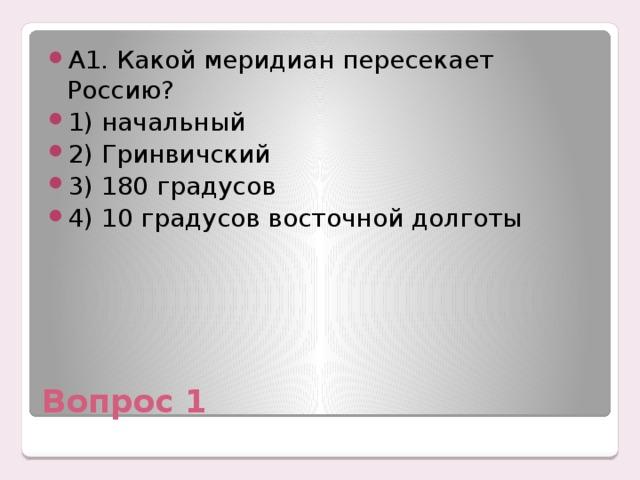 А1. Какой меридиан пересекает Россию? 1) начальный 2) Гринвичский 3) 180 градусов 4) 10 градусов восточной долготы