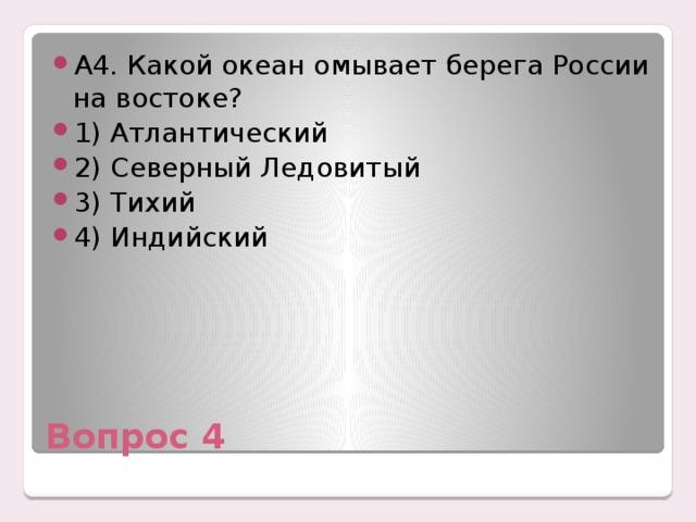А4. Какой океан омывает берега России на востоке? 1) Атлантический 2) Северный Ледовитый 3) Тихий 4) Индийский