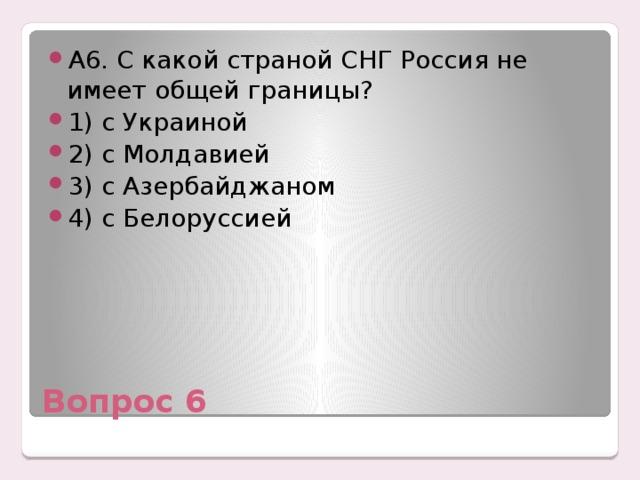 А6. С какой страной СНГ Россия не имеет общей границы? 1) с Украиной 2) с Молдавией 3) с Азербайджаном 4) с Белоруссией